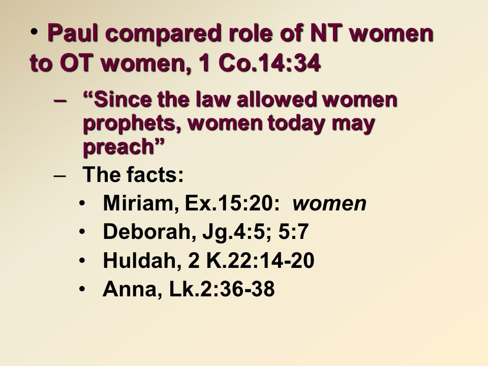 Paul compared role of NT women to OT women, 1 Co.14:34 – Since the law allowed women prophets, women today may preach –The facts: Miriam, Ex.15:20: women Deborah, Jg.4:5; 5:7 Huldah, 2 K.22:14-20 Anna, Lk.2:36-38