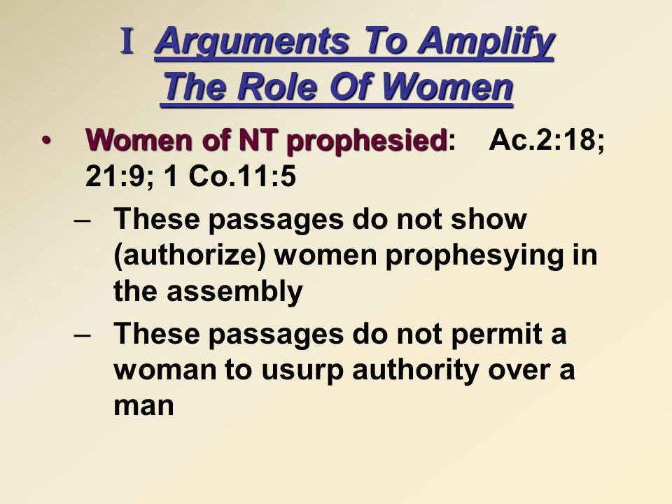 I Arguments To Amplify The Role Of Women Women of NT prophesiedWomen of NT prophesied: Ac.2:18; 21:9; 1 Co.11:5 –These passages do not show (authorize) women prophesying in the assembly –These passages do not permit a woman to usurp authority over a man