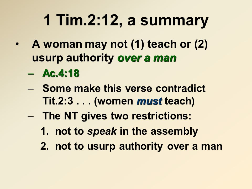 1 Tim.2:12, a summary over a manA woman may not (1) teach or (2) usurp authority over a man –Ac.4:18 must –Some make this verse contradict Tit.2:3...