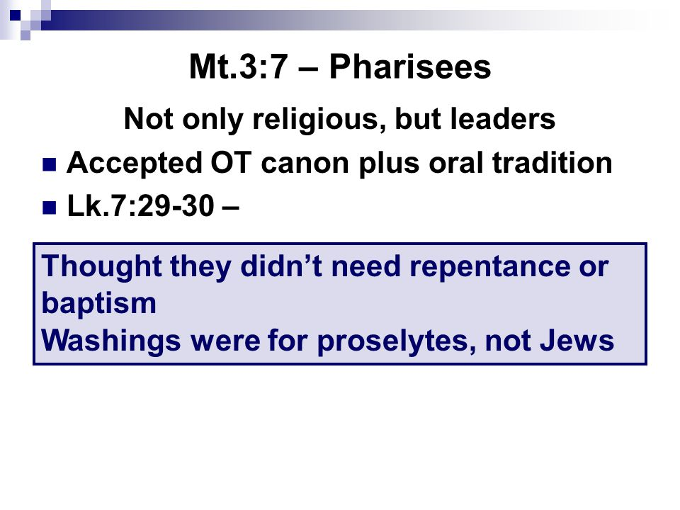 Mt.3:7 – Pharisees Not only religious, but leaders Accepted OT canon plus oral tradition Lk.7:29-30 – Thought they didn't need repentance or baptism W