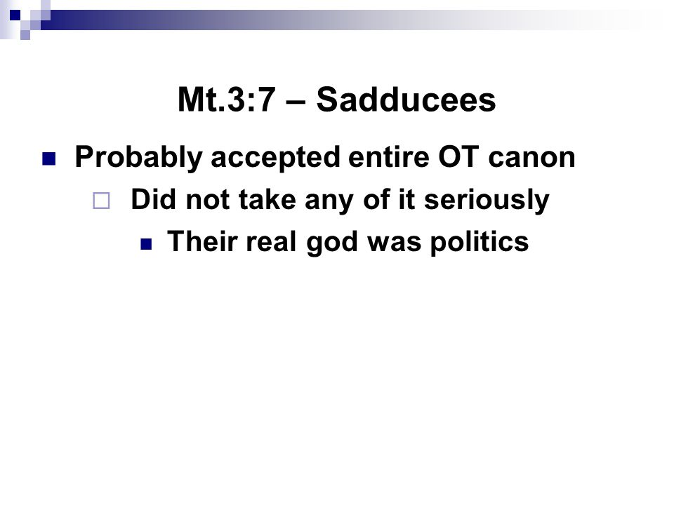 Mt.3:7 – Sadducees Probably accepted entire OT canon  Did not take any of it seriously Their real god was politics