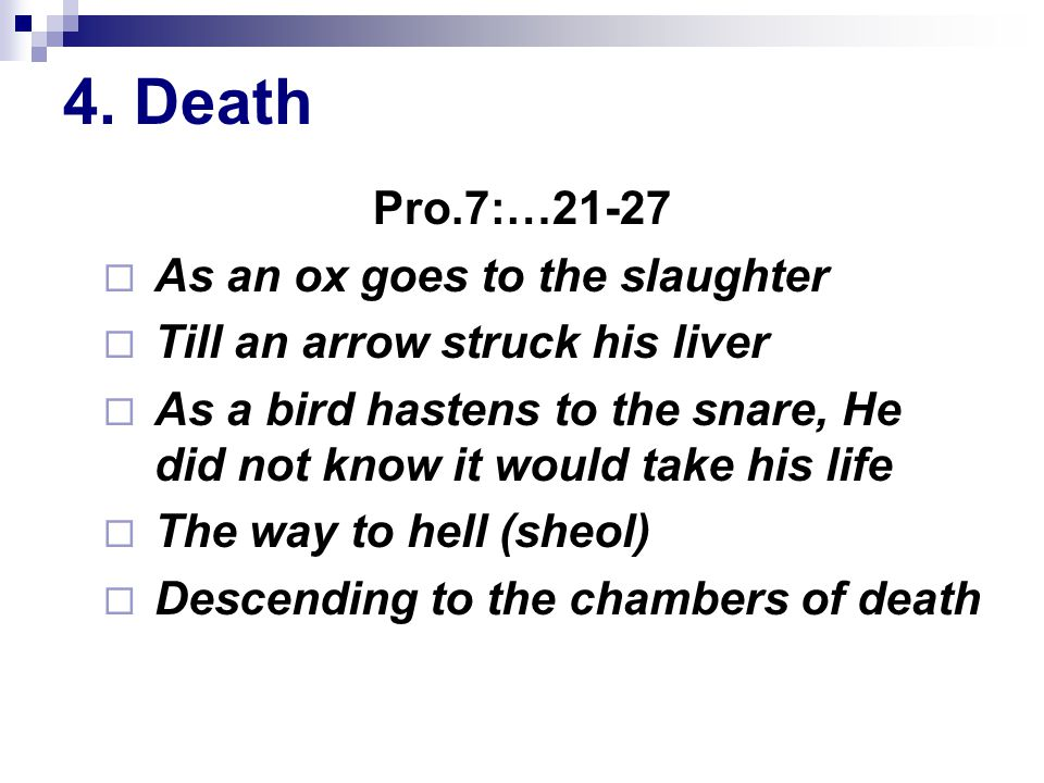 4. Death Pro.7:…21-27  As an ox goes to the slaughter  Till an arrow struck his liver  As a bird hastens to the snare, He did not know it would tak