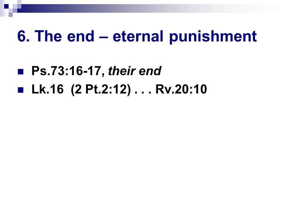 6. The end – eternal punishment Ps.73:16-17, their end Lk.16 (2 Pt.2:12)... Rv.20:10