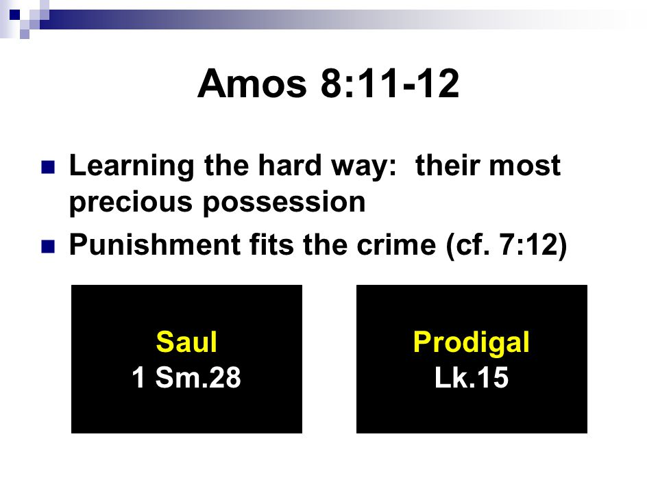 Amos 8:11-12 Learning the hard way: their most precious possession Punishment fits the crime (cf.