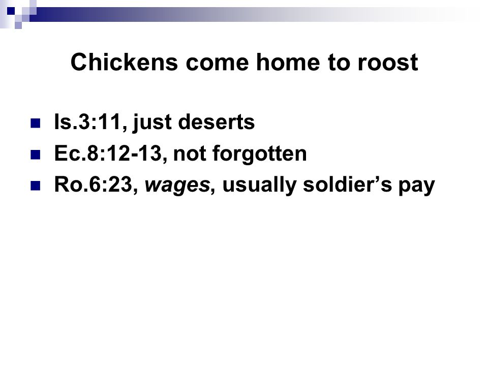 Chickens come home to roost Is.3:11, just deserts Ec.8:12-13, not forgotten Ro.6:23, wages, usually soldier's pay