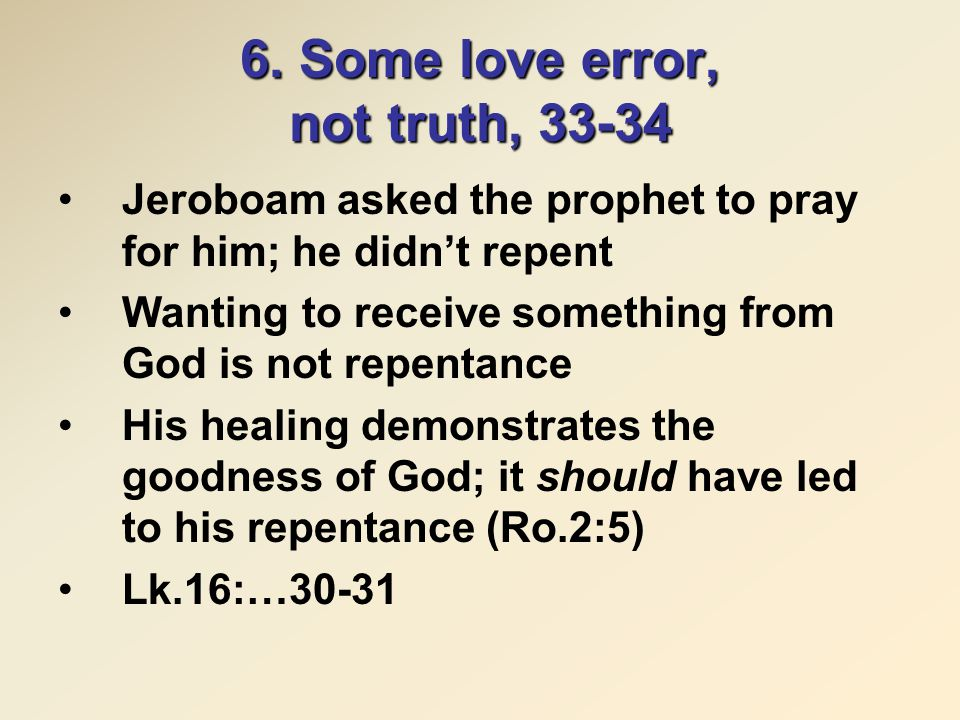 6. Some love error, not truth, 33-34 Jeroboam asked the prophet to pray for him; he didn't repent Wanting to receive something from God is not repenta