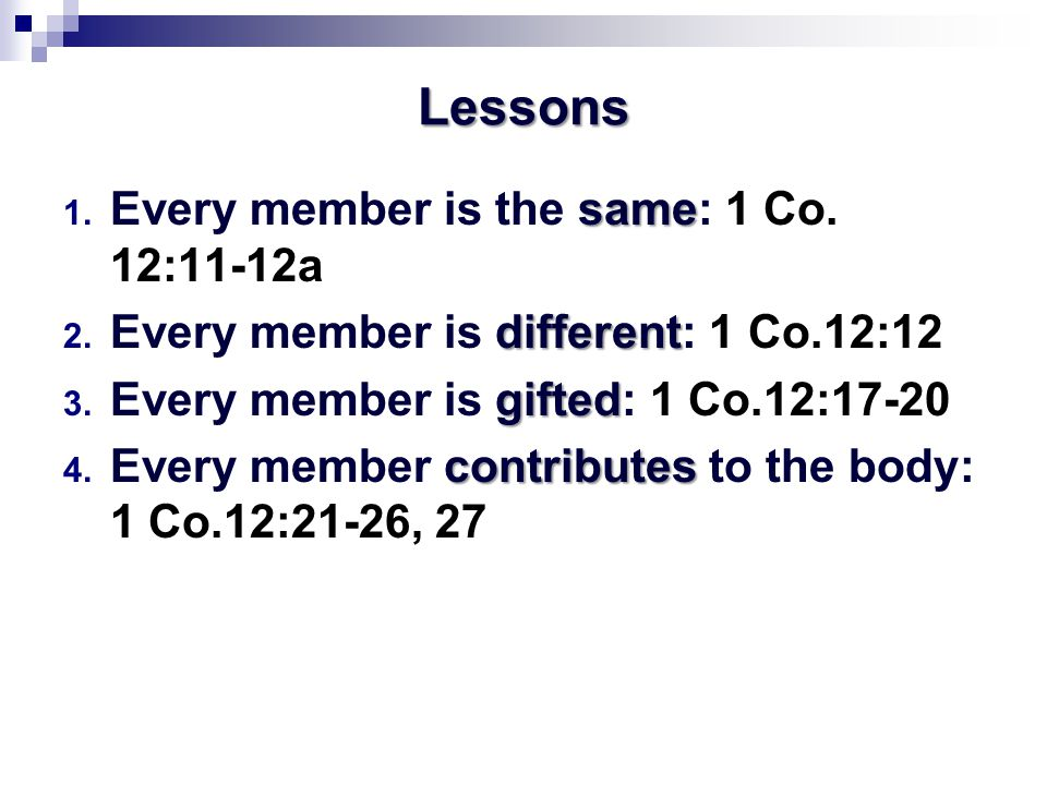 Lessons same 1. Every member is the same: 1 Co. 12:11-12a different 2. Every member is different: 1 Co.12:12 gifted 3. Every member is gifted: 1 Co.12