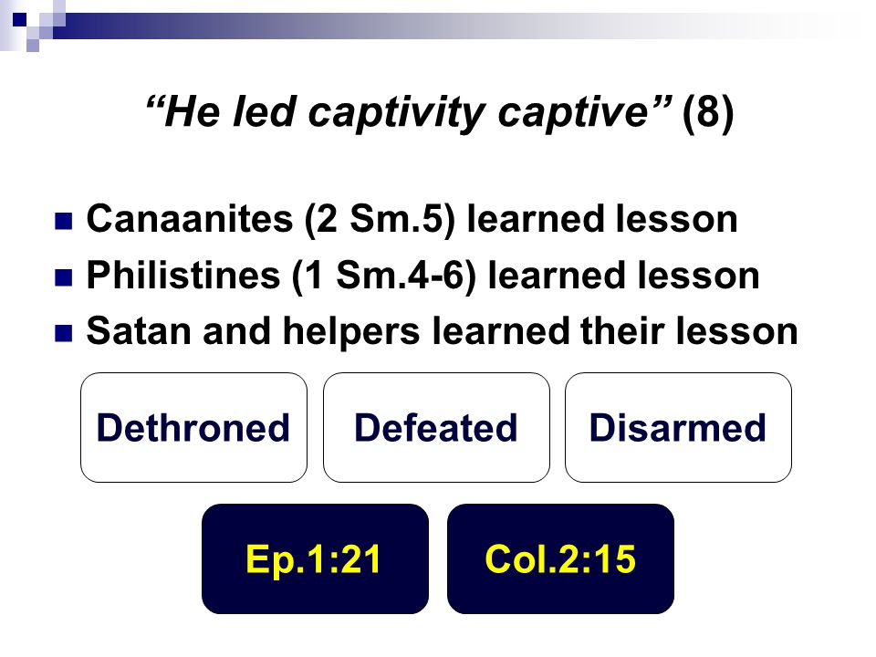 """He led captivity captive"" (8) Canaanites (2 Sm.5) learned lesson Philistines (1 Sm.4-6) learned lesson Satan and helpers learned their lesson Dethron"