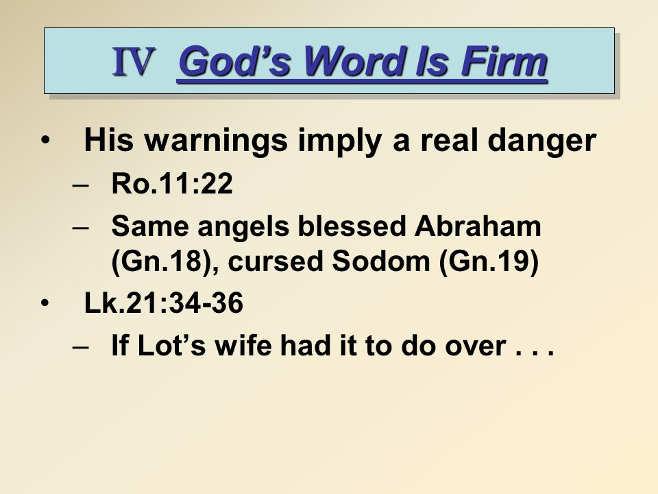 IV God's Word Is Firm His warnings imply a real danger –Ro.11:22 –Same angels blessed Abraham (Gn.18), cursed Sodom (Gn.19) Lk.21:34-36 –If Lot's wife had it to do over...