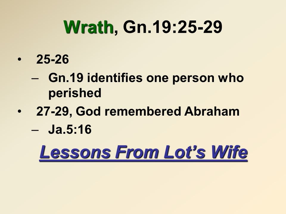 Wrath Wrath, Gn.19:25-29 25-26 –Gn.19 identifies one person who perished 27-29, God remembered Abraham –Ja.5:16 Lessons From Lot's Wife