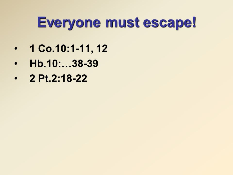 Everyone must escape! 1 Co.10:1-11, 12 Hb.10:…38-39 2 Pt.2:18-22