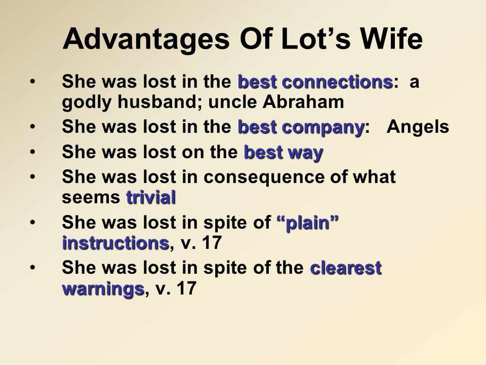 Advantages Of Lot's Wife best connectionsShe was lost in the best connections: a godly husband; uncle Abraham best companyShe was lost in the best company: Angels best wayShe was lost on the best way trivialShe was lost in consequence of what seems trivial plain instructionsShe was lost in spite of plain instructions, v.