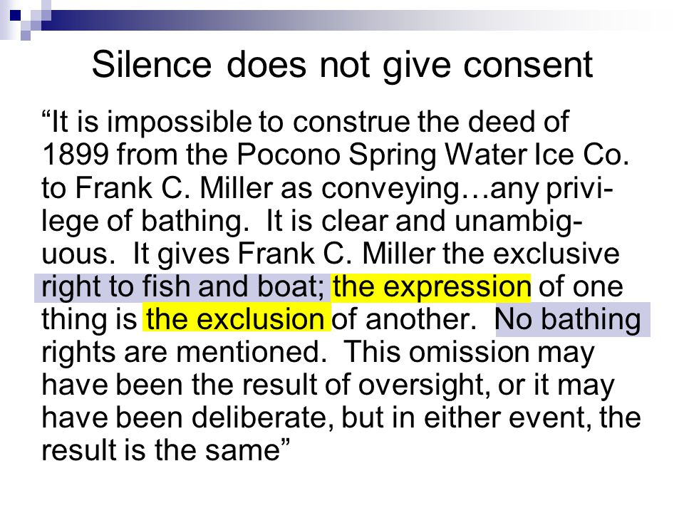 Silence does not give consent It is impossible to construe the deed of 1899 from the Pocono Spring Water Ice Co.