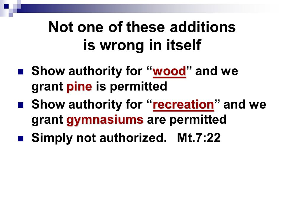 Not one of these additions is wrong in itself wood pine Show authority for wood and we grant pine is permitted recreation gymnasiums Show authority for recreation and we grant gymnasiums are permitted Simply not authorized.