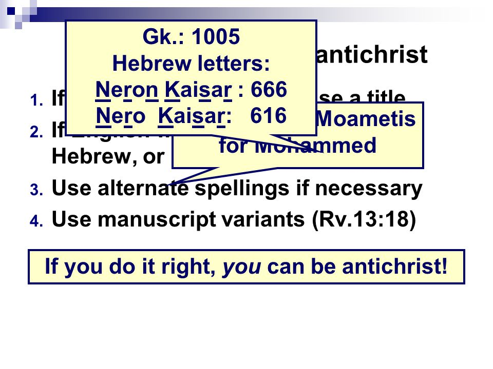Four aids to identify antichrist 1. If proper name won't fit, use a title 2. If English won't work, use Greek, Hebrew, or Latin (e.g.: Nero) 3. Use al