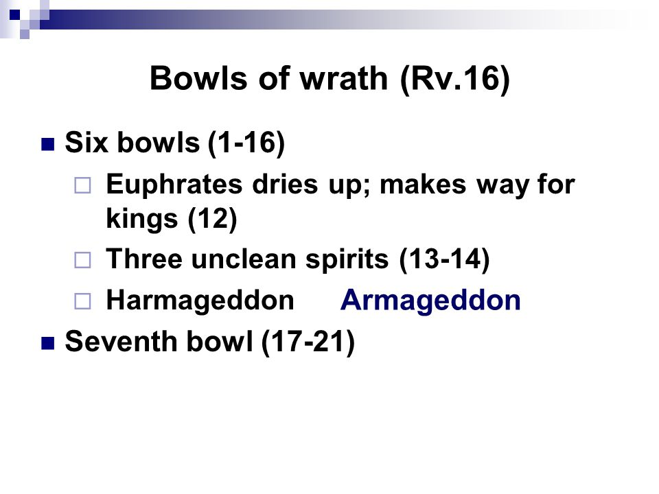 Bowls of wrath (Rv.16) Six bowls (1-16)  Euphrates dries up; makes way for kings (12)  Three unclean spirits (13-14)  Harmageddon Seventh bowl (17-