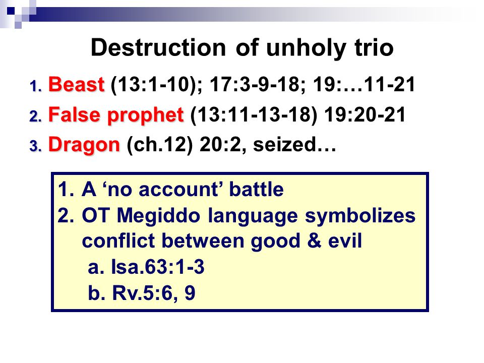 Destruction of unholy trio 1. Beast 1. Beast (13:1-10); 17:3-9-18; 19:…11-21 2. False prophet 2. False prophet (13:11-13-18) 19:20-21 3. Dragon 3. Dra
