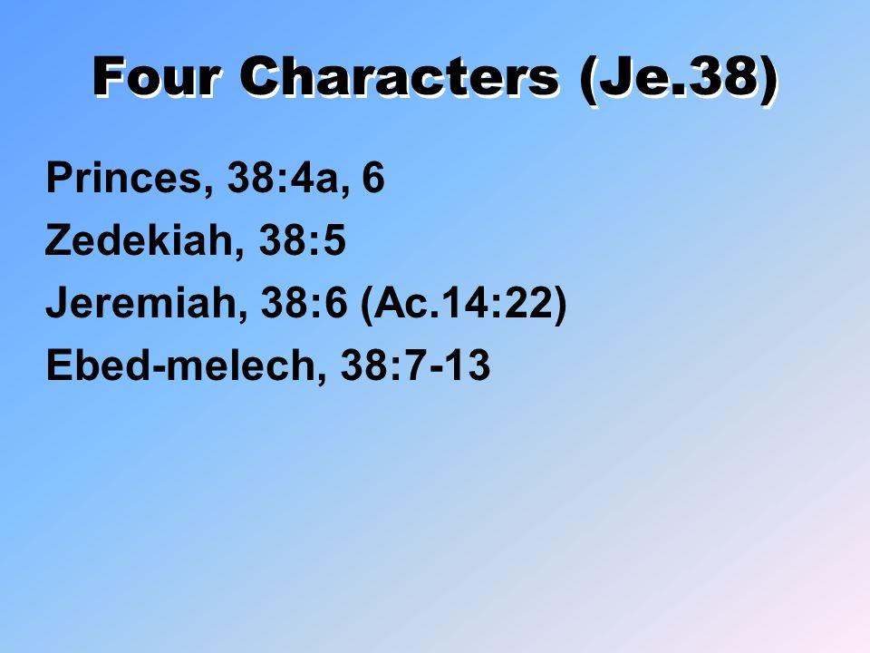 Four Characters (Je.38) Princes, 38:4a, 6 Zedekiah, 38:5 Jeremiah, 38:6 (Ac.14:22) Ebed-melech, 38:7-13
