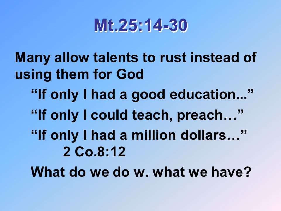 Mt.25:14-30 Many allow talents to rust instead of using them for God If only I had a good education... If only I could teach, preach… If only I had a million dollars… 2 Co.8:12 What do we do w.