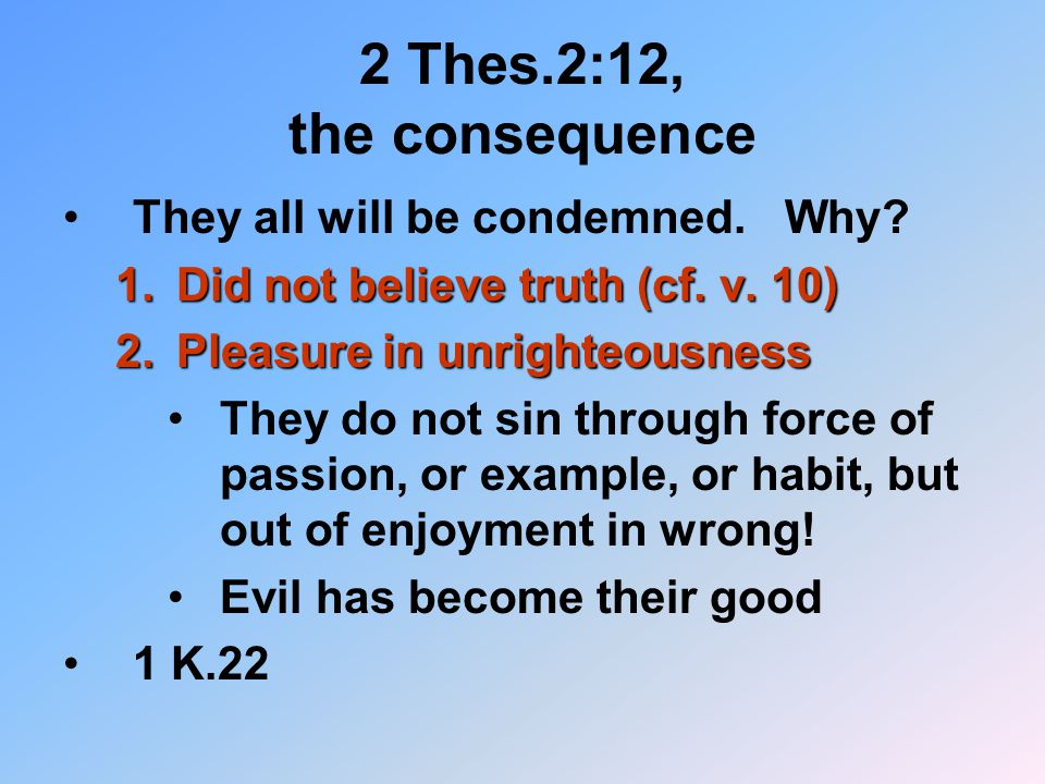 2 Thes.2:12, the consequence They all will be condemned. Why? 1.Did not believe truth (cf. v. 10) 2.Pleasure in unrighteousness They do not sin throug
