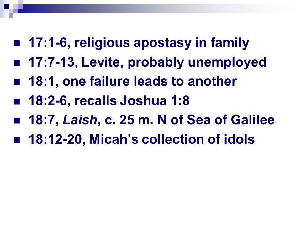 17:1-6, religious apostasy in family 17:7-13, Levite, probably unemployed 18:1, one failure leads to another 18:2-6, recalls Joshua 1:8 18:7, Laish, c