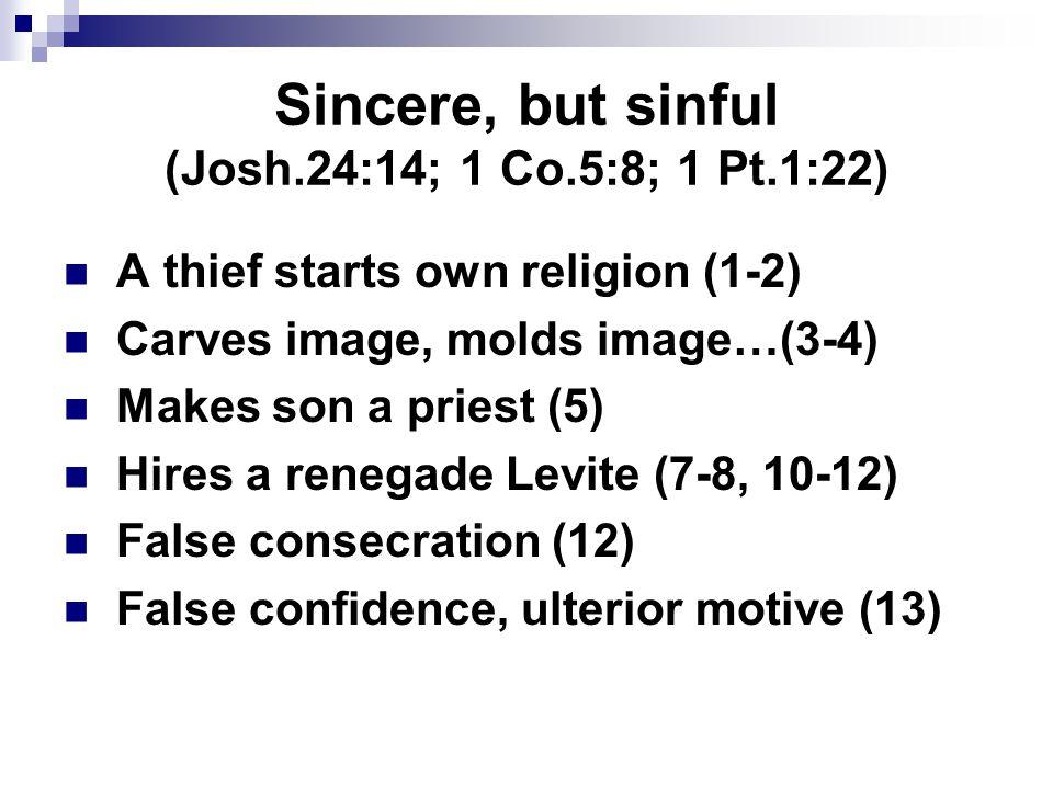 Sincere, but sinful (Josh.24:14; 1 Co.5:8; 1 Pt.1:22) A thief starts own religion (1-2) Carves image, molds image…(3-4) Makes son a priest (5) Hires a renegade Levite (7-8, 10-12) False consecration (12) False confidence, ulterior motive (13)
