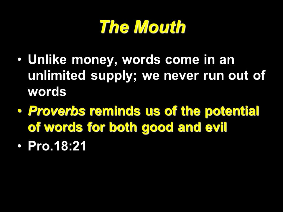 The Mouth Unlike money, words come in an unlimited supply; we never run out of words Proverbs reminds us of the potential of words for both good and evilProverbs reminds us of the potential of words for both good and evil Pro.18:21