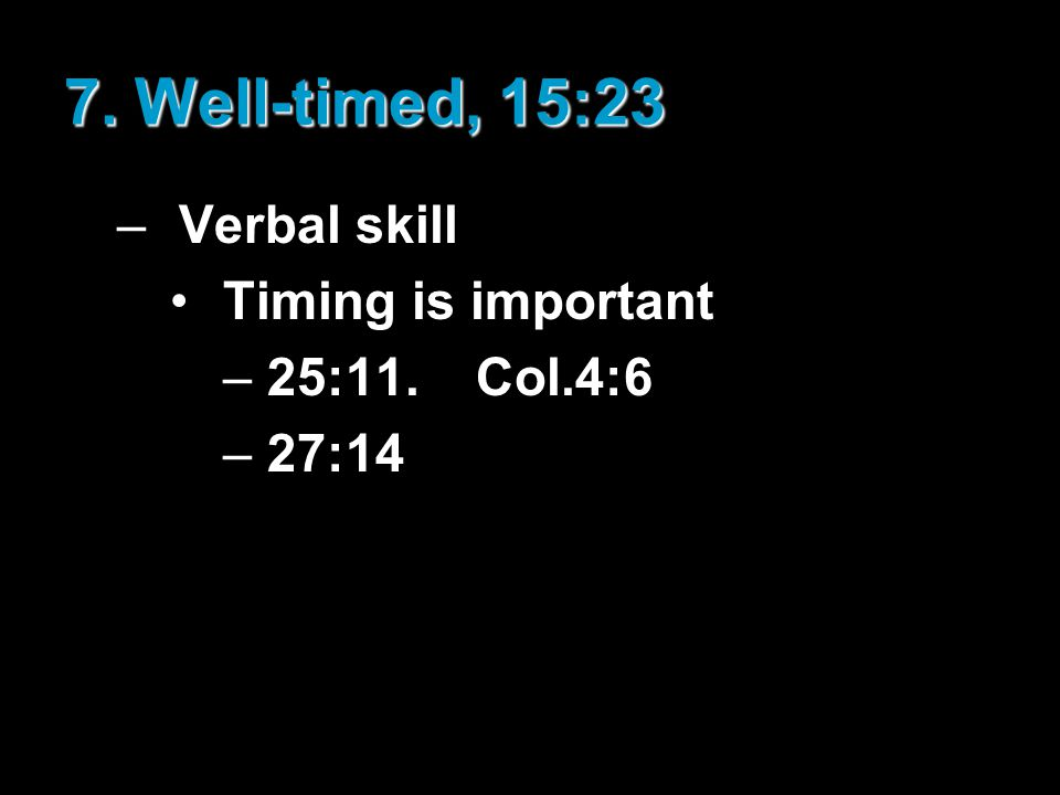 7. Well-timed, 15:23 –Verbal skill Timing is important –25:11. Col.4:6 –27:14
