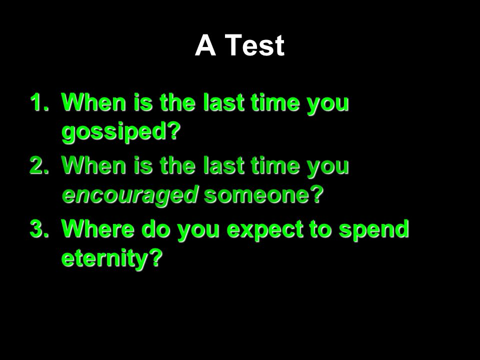 A Test 1.When is the last time you gossiped. 2.When is the last time you encouraged someone.