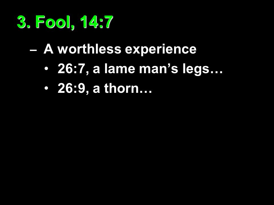 3. Fool, 14:7 – A worthless experience 26:7, a lame man's legs… 26:9, a thorn…
