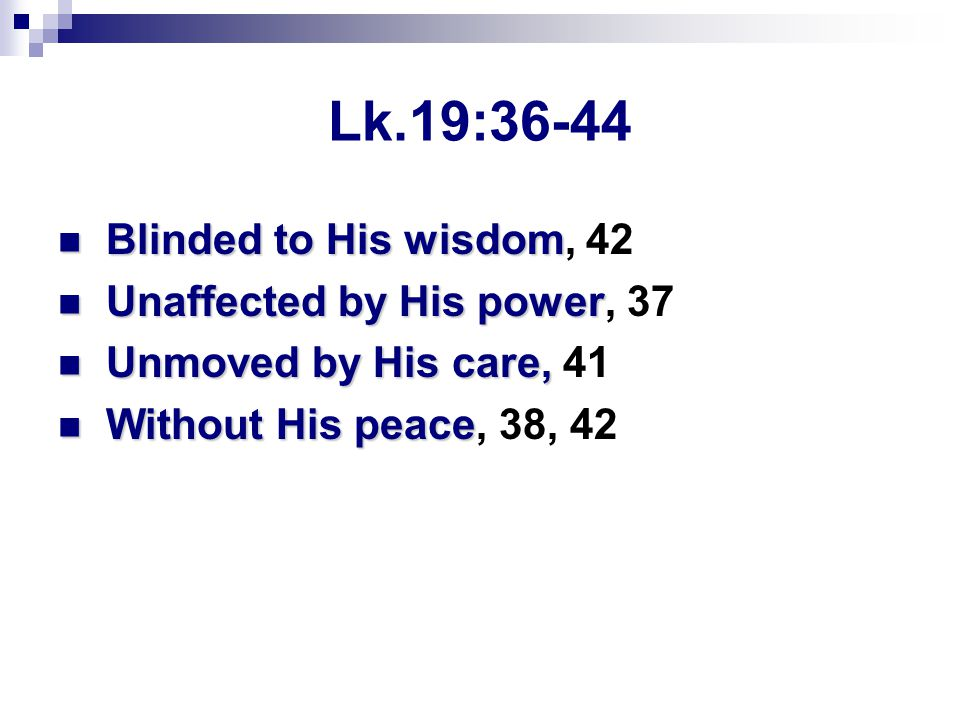 Lk.19:36-44 Blinded to His wisdom Blinded to His wisdom, 42 Unaffected by His power Unaffected by His power, 37 Unmoved by His care, Unmoved by His care, 41 Without His peace Without His peace, 38, 42