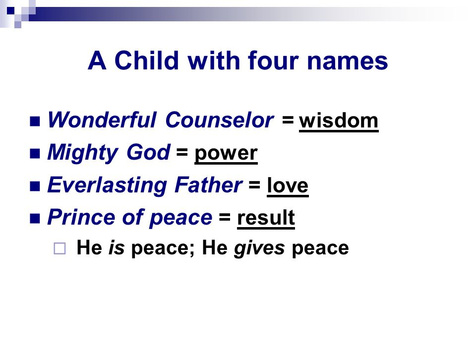 A Child with four names Wonderful Counselor = wisdom Mighty God = power Everlasting Father = love Prince of peace = result  He is peace; He gives peace