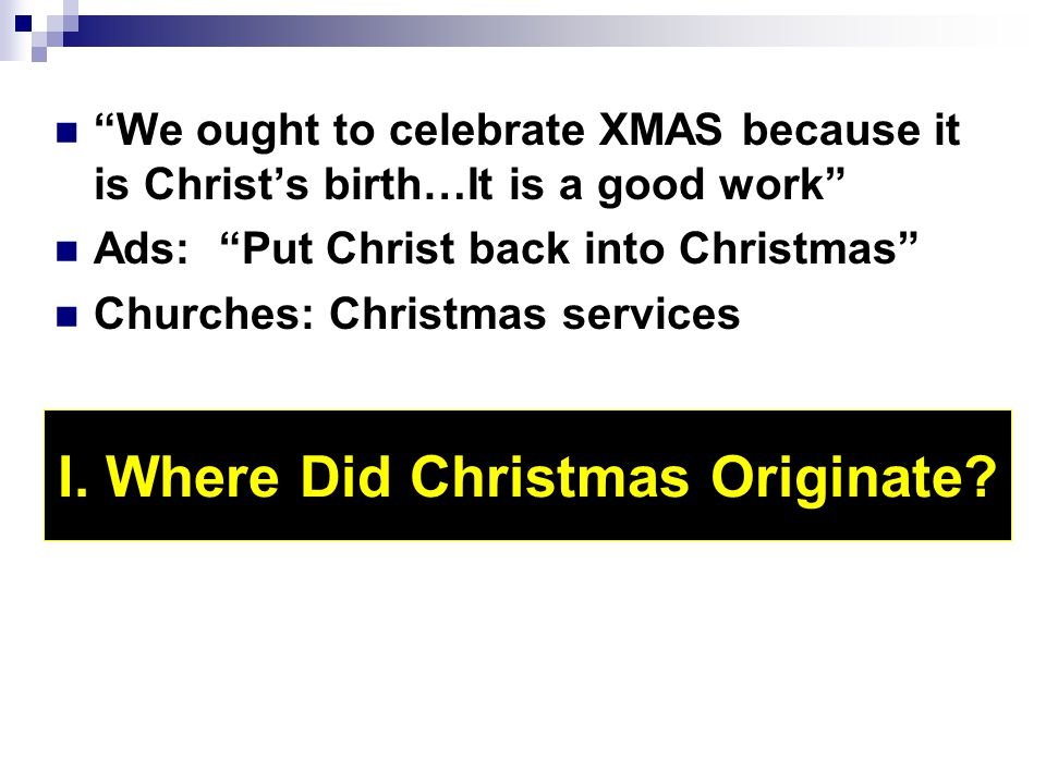 """We ought to celebrate XMAS because it is Christ's birth…It is a good work"" Ads: ""Put Christ back into Christmas"" Churches: Christmas services I. Wher"