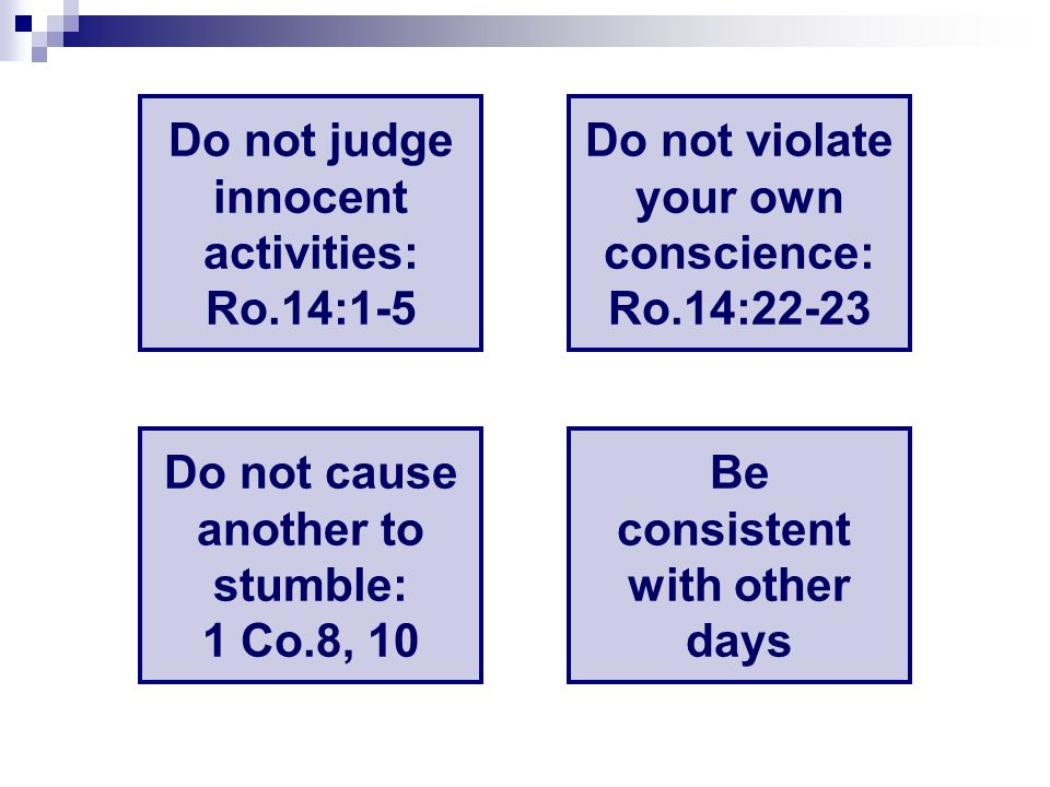 Do not judge innocent activities: Ro.14:1-5 Do not violate your own conscience: Ro.14:22-23 Do not cause another to stumble: 1 Co.8, 10 Be consistent