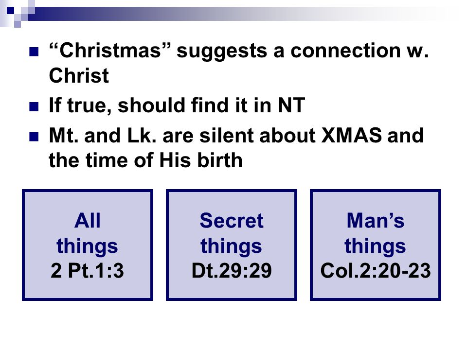 """Christmas"" suggests a connection w. Christ If true, should find it in NT Mt. and Lk. are silent about XMAS and the time of His birth All things 2 Pt."