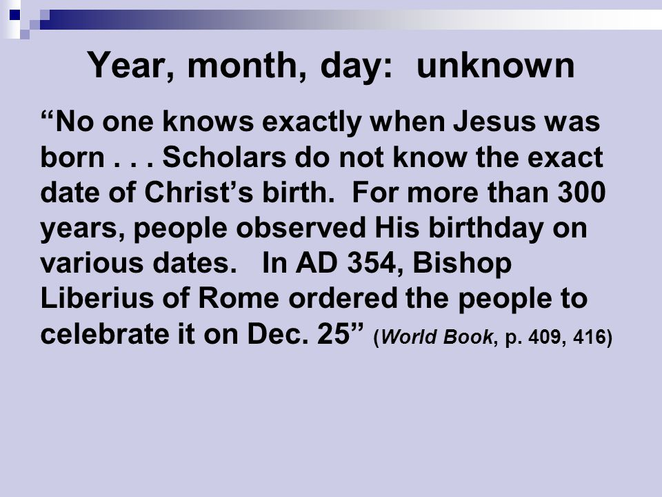 "Year, month, day: unknown ""No one knows exactly when Jesus was born... Scholars do not know the exact date of Christ's birth. For more than 300 years,"