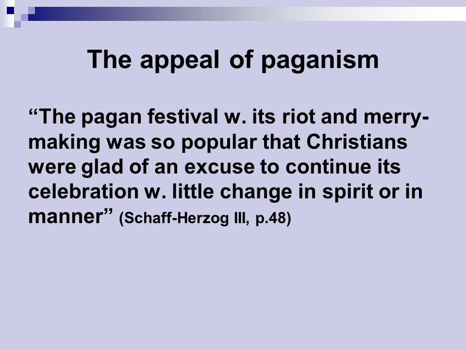"The appeal of paganism ""The pagan festival w. its riot and merry- making was so popular that Christians were glad of an excuse to continue its celebra"