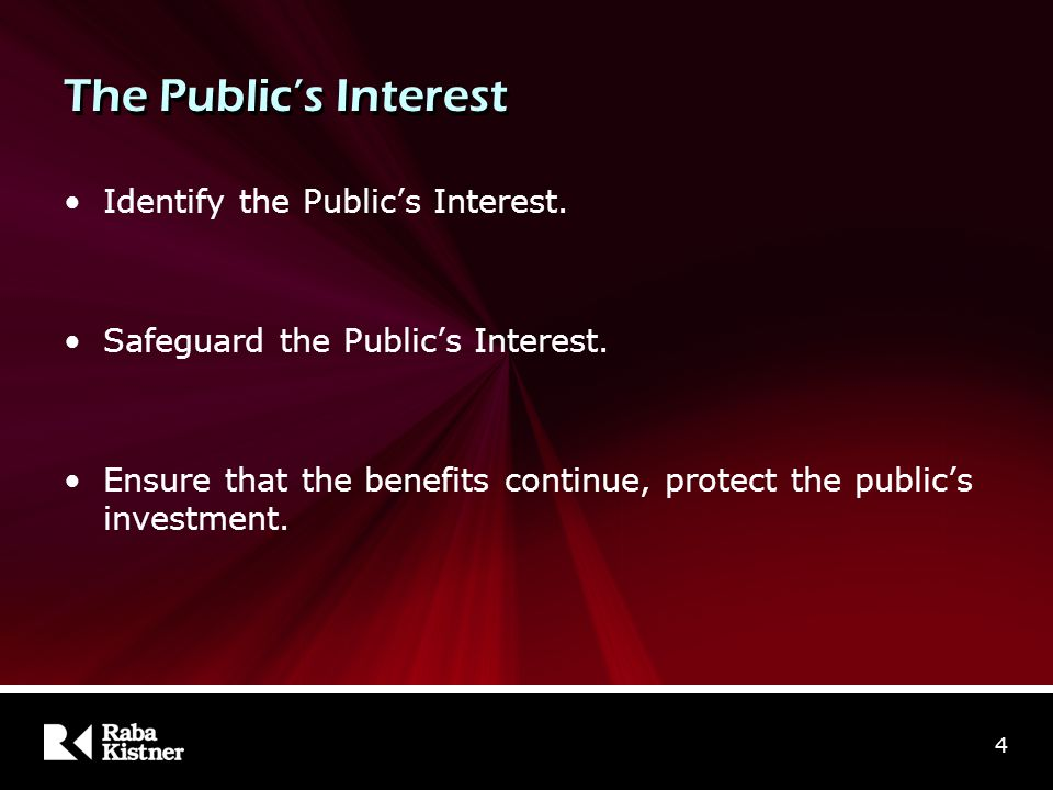 The Public's Interest Identify the Public's Interest. Safeguard the Public's Interest. Ensure that the benefits continue, protect the public's investm
