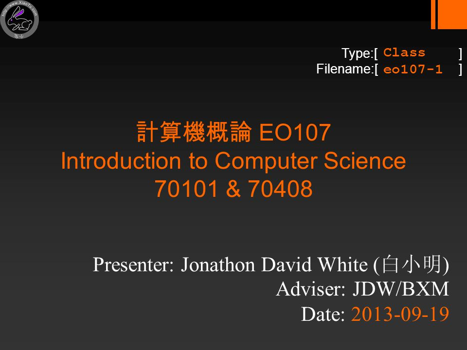 Type:[ ] Filename:[ ] 計算機概論 EO107 Introduction to Computer Science 70101 & 70408 Presenter: Jonathon David White ( 白小明 ) Adviser: JDW/BXM Date: 2013-09-19 Class eo107-1