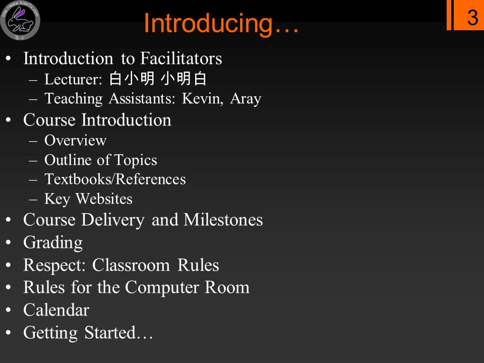 3 Introducing… Introduction to Facilitators –Lecturer: 白小明 小明白 –Teaching Assistants: Kevin, Aray Course Introduction –Overview –Outline of Topics –Textbooks/References –Key Websites Course Delivery and Milestones Grading Respect: Classroom Rules Rules for the Computer Room Calendar Getting Started…