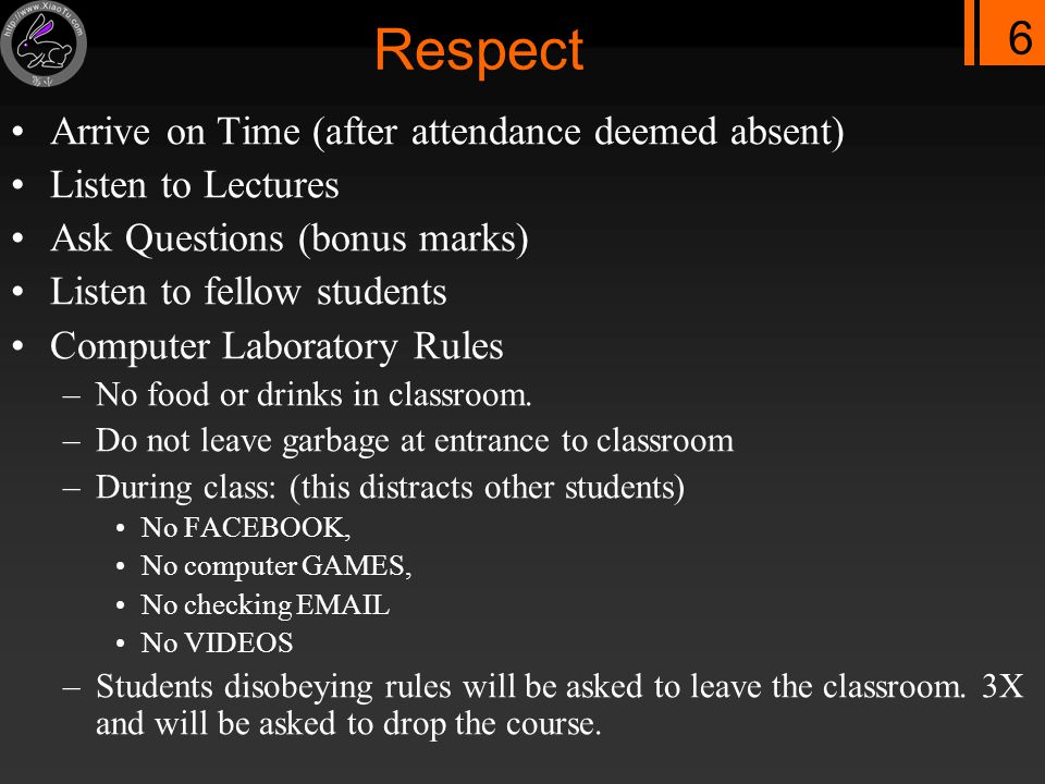 6 Respect Arrive on Time (after attendance deemed absent) Listen to Lectures Ask Questions (bonus marks) Listen to fellow students Computer Laboratory Rules –No food or drinks in classroom.