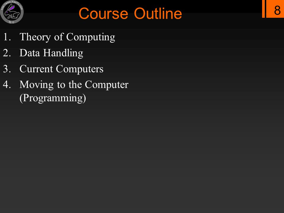 8 Course Outline 1.Theory of Computing 2.Data Handling 3.Current Computers 4.Moving to the Computer (Programming)