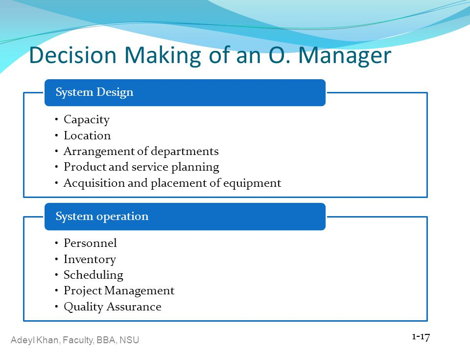 Adeyl Khan, Faculty, BBA, NSU Decision Making of an O. Manager Capacity Location Arrangement of departments Product and service planning Acquisition a