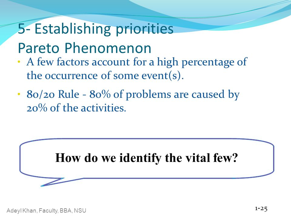 Adeyl Khan, Faculty, BBA, NSU 5- Establishing priorities Pareto Phenomenon A few factors account for a high percentage of the occurrence of some event