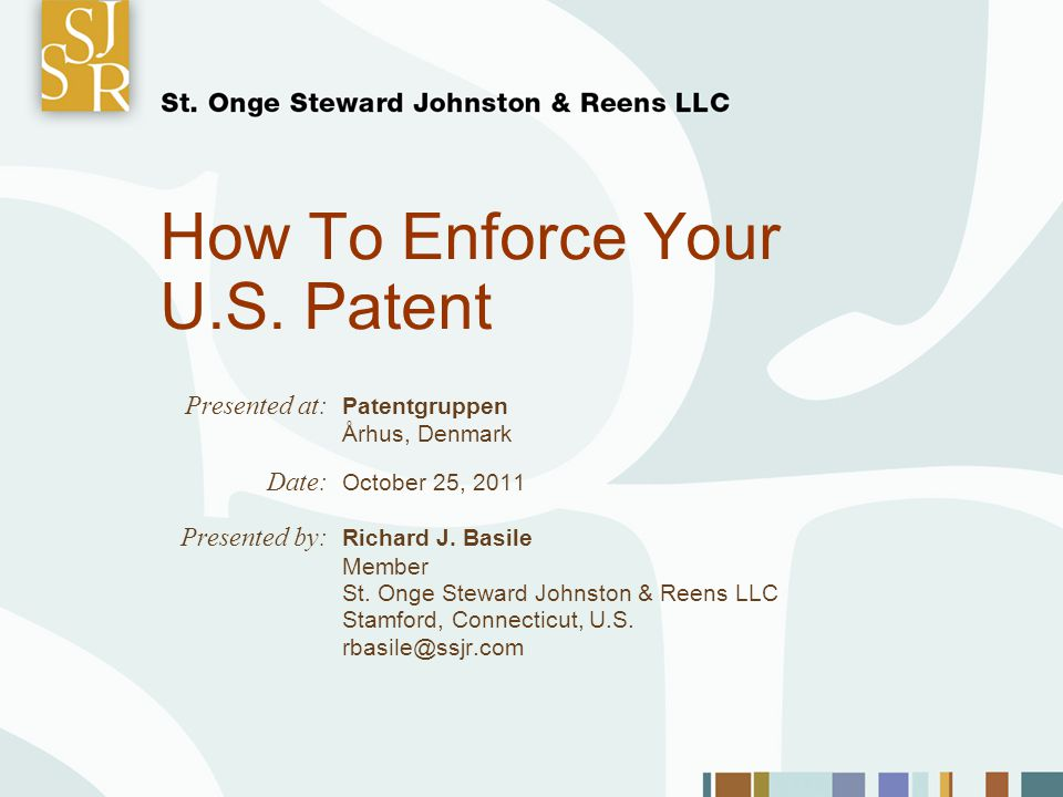 How To Enforce Your U.S. Patent Presented at: Patentgruppen Århus, Denmark Date: October 25, 2011 Presented by: Richard J. Basile Member St. Onge Stew