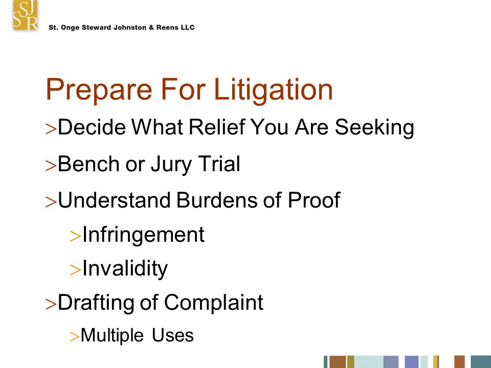 Prepare For Litigation  Decide What Relief You Are Seeking  Bench or Jury Trial  Understand Burdens of Proof  Infringement  Invalidity  Drafting of Complaint  Multiple Uses