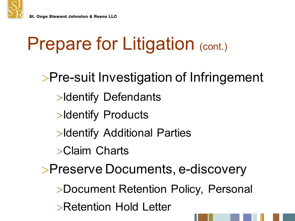 Prepare for Litigation (cont.)  Pre-suit Investigation of Infringement  Identify Defendants  Identify Products  Identify Additional Parties  Claim Charts  Preserve Documents, e-discovery  Document Retention Policy, Personal  Retention Hold Letter