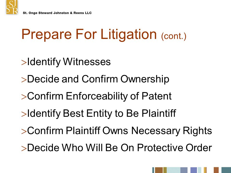 Prepare For Litigation (cont.)  Identify Witnesses  Decide and Confirm Ownership  Confirm Enforceability of Patent  Identify Best Entity to Be Plaintiff  Confirm Plaintiff Owns Necessary Rights  Decide Who Will Be On Protective Order