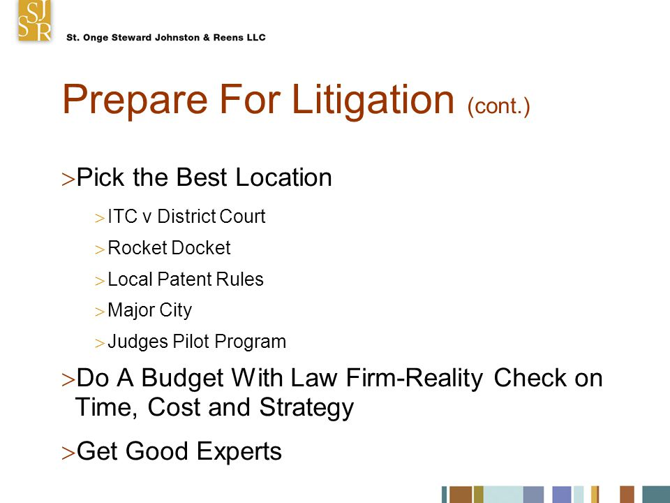 Prepare For Litigation (cont.)  Pick the Best Location  ITC v District Court  Rocket Docket  Local Patent Rules  Major City  Judges Pilot Program  Do A Budget With Law Firm-Reality Check on Time, Cost and Strategy  Get Good Experts