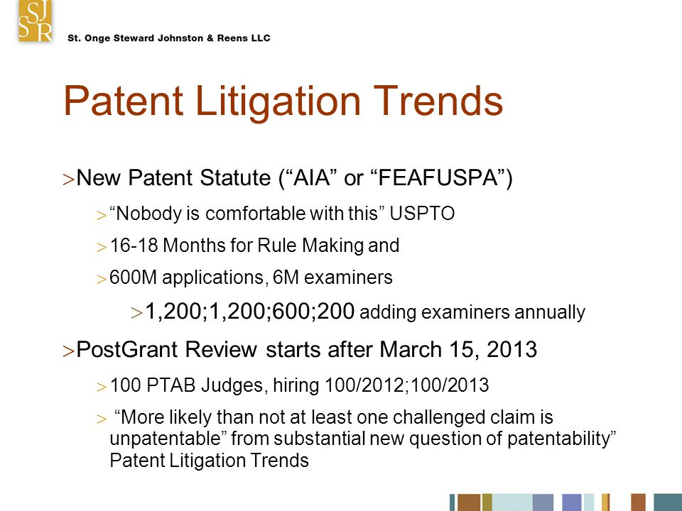 Patent Litigation Trends  New Patent Statute ( AIA or FEAFUSPA )  Nobody is comfortable with this USPTO  16-18 Months for Rule Making and  600M applications, 6M examiners  1,200;1,200;600;200 adding examiners annually  PostGrant Review starts after March 15, 2013  100 PTAB Judges, hiring 100/2012;100/2013  More likely than not at least one challenged claim is unpatentable from substantial new question of patentability Patent Litigation Trends